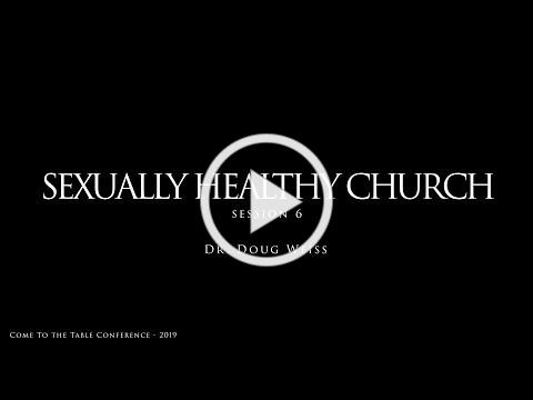 Sexually Healthy Church - 2019 Come To The Table Conference (Dr. Doug Weiss Session 6)
