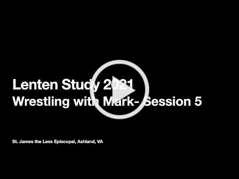 """Lenten Study 2021- """"Wrestling with Mark"""" Session 5"""