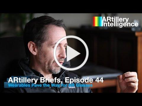 ARtillery Briefs, Episode 44: Wearables Pave the Way for AR Glasses