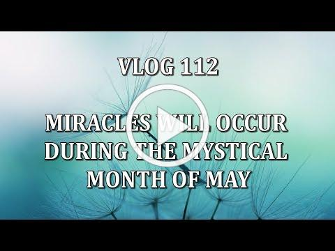 VLOG 112 - MIRACLES WILL OCCUR DURING THE MYSTICAL MONTH OF MAY