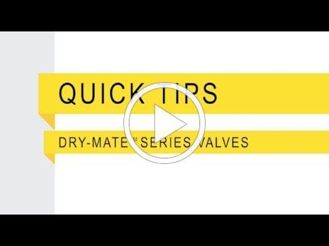 Quick Tips Dry-Mate™ Series Valves