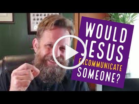 Would Jesus Excommunicate Anyone?