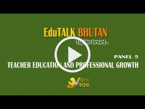 EduTALK BHUTAN PANEL 5: TEACHER EDUCATION AND PROFESSIONAL GROWTH [An initiative of V-TOB]