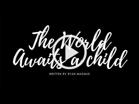 The World Awaits a Child Written By Ryan Magnus