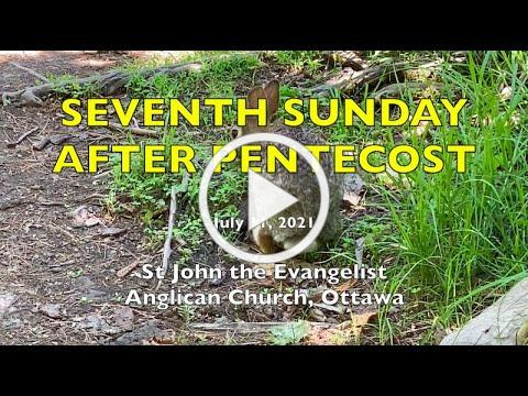 7TH SUNDAY AFTER PENTECOST - St John the Evangelist Anglican Church - JULY 11, 2021