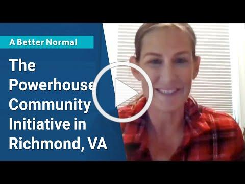 Ep.50 - The Powerhouse Community Initiative in Richmond, VA [A Better Normal]