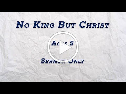 SERMON - No King But Christ (Acts 5) - July 26th, 2020