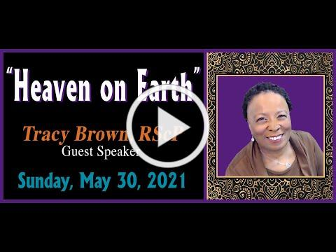 """05.30.2021 """"HEAVEN ON EARTH"""" by Tracy Brown, RScP [Guest Speaker]"""
