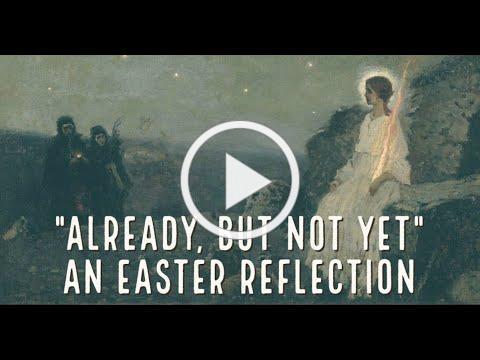 Already but Not Yet, an Easter reflection from Deacon Matt