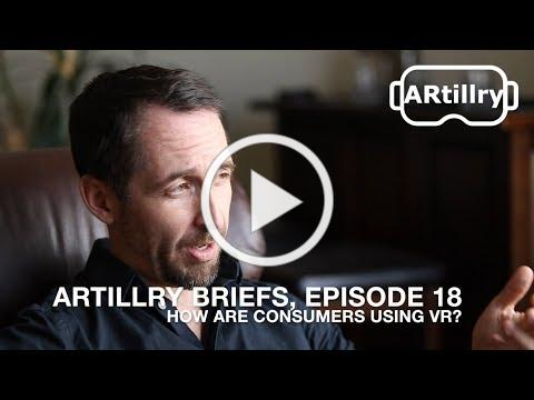 ARtillry Briefs, Episode 18: How Are Consumers Using VR?