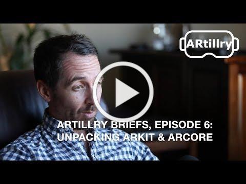 ARtillry Briefs, Episode 6: Unpacking ARkit & ARCore