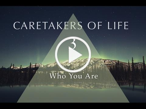 CARETAKERS OF LIFE (Part 3) Who You Are