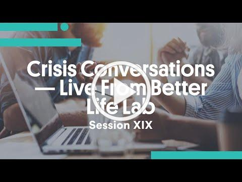 Crisis Conversations - Live From Better Life Lab (Session XIX)