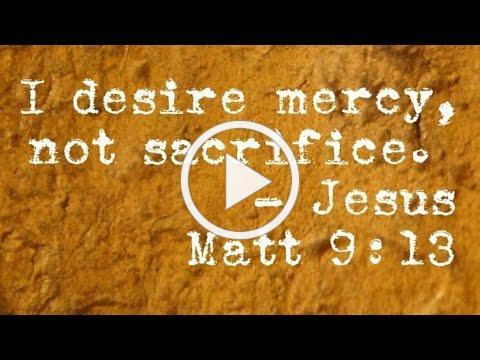 """I Desire Mercy, Not Sacrifice"""