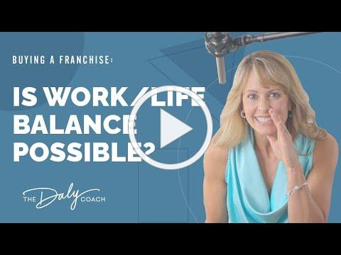 Is Work/Life Balance Possible When You Buy a Franchise? - The Daly Coach Tells All