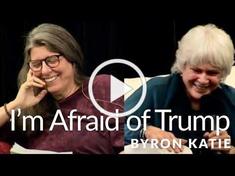 I'm Afraid of Trump-The Work of Byron Katie