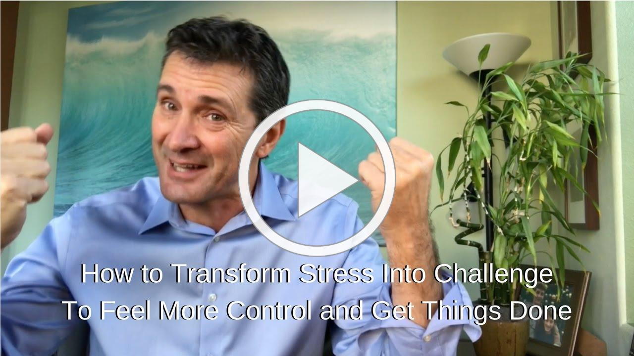 How To Turn Stress Into Challenge So You Feel More Control and Get Things Done